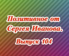 Позитивное от Сергея Иванова. Выпуск 104
