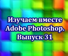 Изучаем Adobe Photoshop вместе. Выпуск 31
