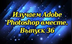 Изучаем Adobe Photoshop вместе. Выпуск 36