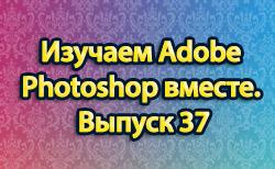 Изучаем Adobe Photoshop вместе. Выпуск 37