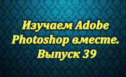 Изучаем Adobe Photoshop вместе. Выпуск 39