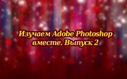 Изучаем Adobe Photoshop вместе. Выпуск 2