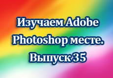 Изучаем Adobe Photoshop вместе. Выпуск 35