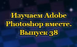 Изучаем Adobe Photoshop вместе. Выпуск 38